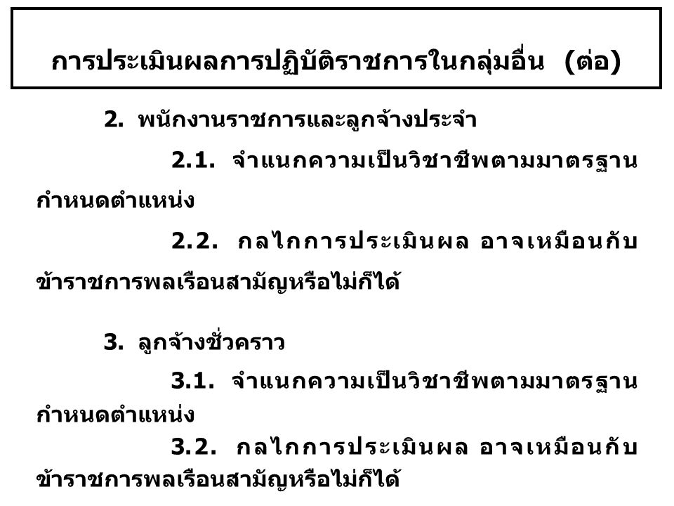 การประเมินผลการปฏิบัติราชการในกลุ่มอื่น ( ต่อ ) 2. พนักงานราชการและลูกจ้างประจำ 2.1. จำแนกความเป็นวิชาชีพตามมาตรฐาน กำหนดตำแหน่ง 2.2. กลไกการประเมินผล