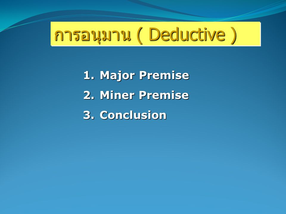 การอนุมาน ( Deductive ) 1.Major Premise 2.Miner Premise 3.Conclusion