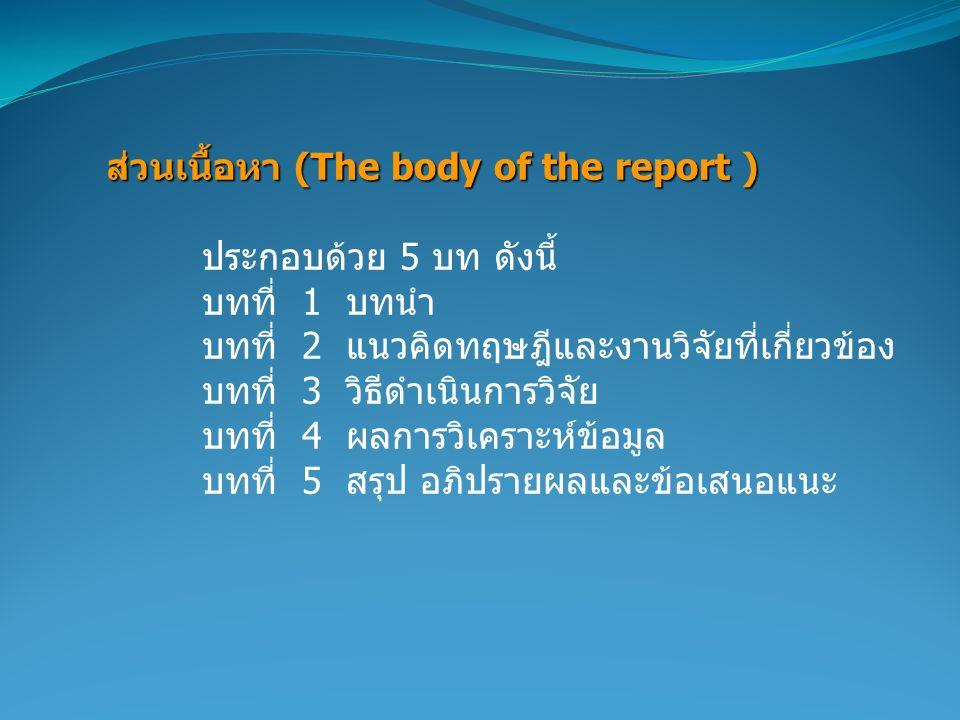 ส่วนเนื้อหา (The body of the report ) ประกอบด้วย 5 บท ดังนี้ บทที่ 1 บทนำ บทที่ 2 แนวคิดทฤษฎีและงานวิจัยที่เกี่ยวข้อง บทที่ 3 วิธีดำเนินการวิจัย บทที่