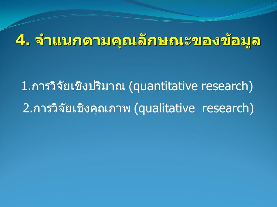 4. จำแนกตามคุณลักษณะของข้อมูล 1.การวิจัยเชิงปริมาณ (quantitative research) 2.การวิจัยเชิงคุณภาพ (qualitative research)