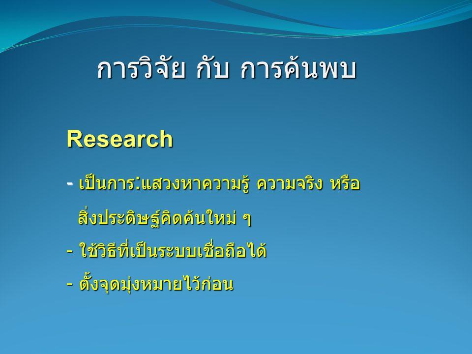 การวิจัย กับ การค้นพบ Research - เป็นการ : แสวงหาความรู้ ความจริง หรือ สิ่งประดิษฐ์คิดค้นใหม่ ๆ สิ่งประดิษฐ์คิดค้นใหม่ ๆ - ใช้วิธีที่เป็นระบบเชื่อถือไ