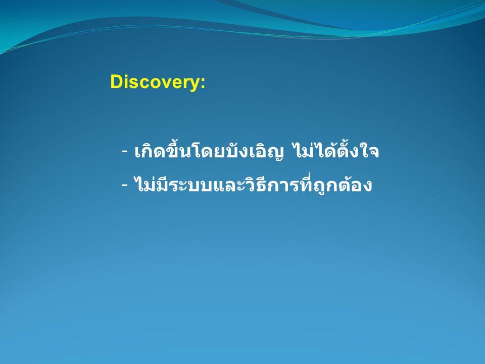 Discovery: - เกิดขึ้นโดยบังเอิญ ไม่ได้ตั้งใจ - ไม่มีระบบและวิธีการที่ถูกต้อง