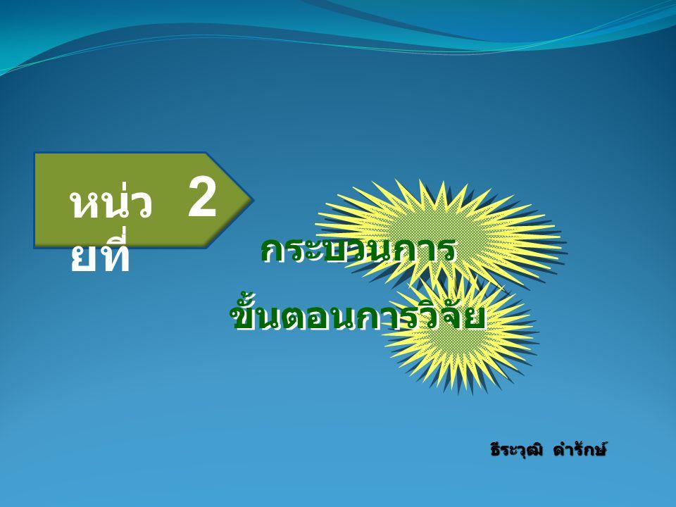 กระบวนการ ขั้นตอนการวิจัย กระบวนการ ขั้นตอนการวิจัย ธีระวุฒิ ดำรักษ์ หน่ว ยที่ 2