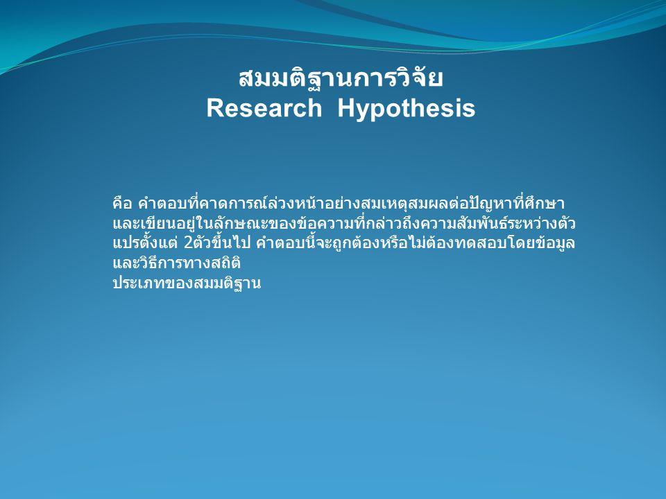 สมมติฐานการวิจัย Research Hypothesis คือ คำตอบที่คาดการณ์ล่วงหน้าอย่างสมเหตุสมผลต่อปัญหาที่ศึกษา และเขียนอยู่ในลักษณะของข้อความที่กล่าวถึงความสัมพันธ์
