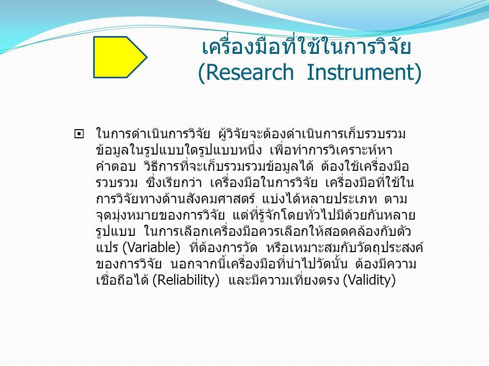 เครื่องมือที่ใช้ในการวิจัย (Research Instrument)  ในการดำเนินการวิจัย ผู้วิจัยจะต้องดำเนินการเก็บรวบรวม ข้อมูลในรูปแบบใดรูปแบบหนึ่ง เพื่อทำการวิเคราะ