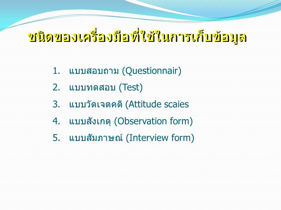 ชนิดของเครื่องมือที่ใช้ในการเก็บข้อมูล 1.แบบสอบถาม (Questionnair) 2.แบบทดสอบ (Test) 3.แบบวัดเจตคติ (Attitude scaies 4.แบบสังเกตุ (Observation form) 5.