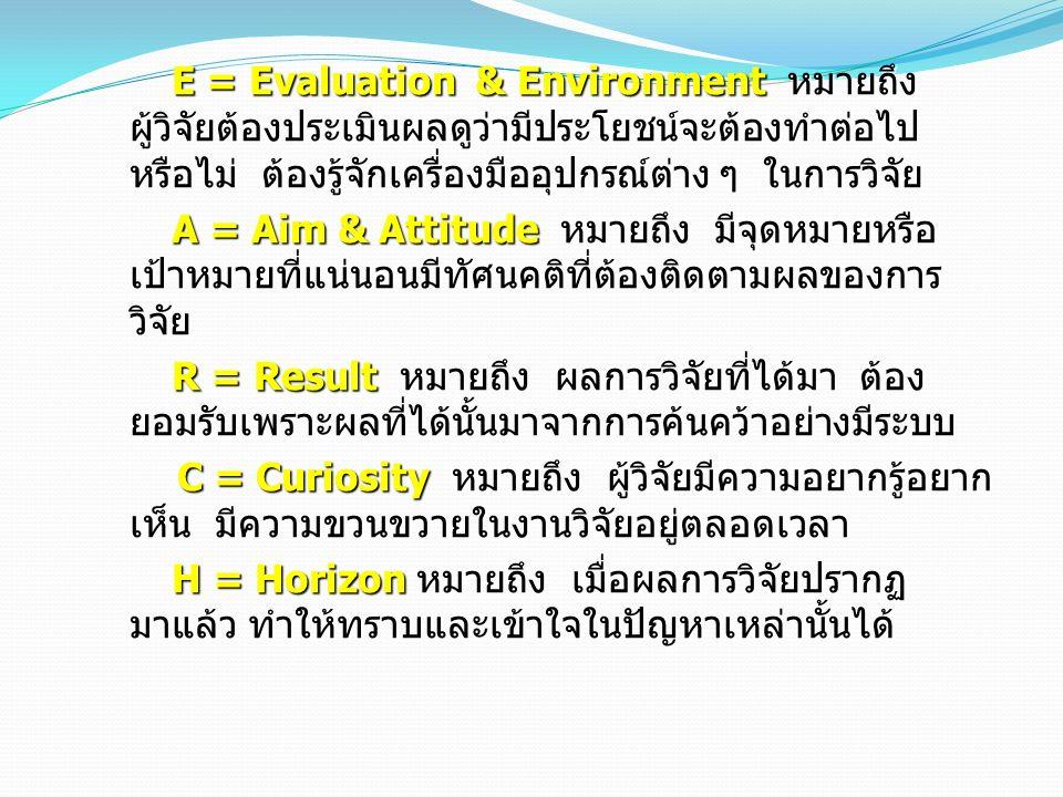 E = Evaluation & Environment หมายถึง ผู้วิจัยต้องประเมินผลดูว่ามีประโยชน์จะต้องทำต่อไป หรือไม่ ต้องรู้จักเครื่องมืออุปกรณ์ต่าง ๆ ในการวิจัย A = Aim &