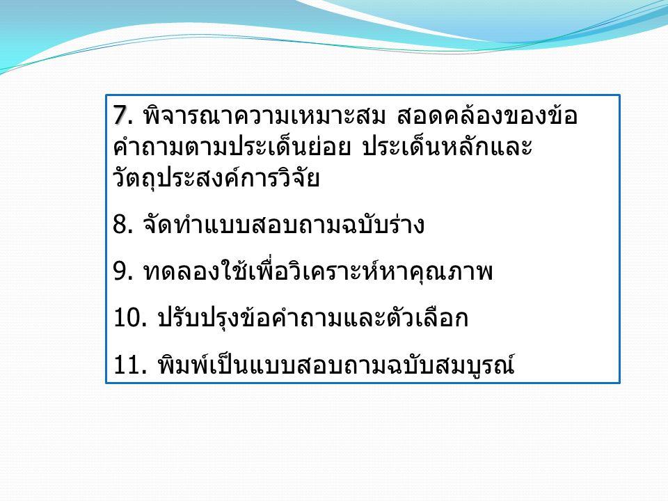 7 7. พิจารณาความเหมาะสม สอดคล้องของข้อ คำถามตามประเด็นย่อย ประเด็นหลักและ วัตถุประสงค์การวิจัย 8. จัดทำแบบสอบถามฉบับร่าง 9. ทดลองใช้เพื่อวิเคราะห์หาคุ
