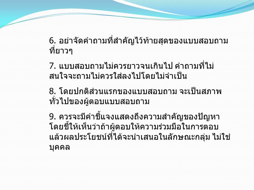 6. อย่าจัดคำถามที่สำคัญไว้ท้ายสุดของแบบสอบถาม ที่ยาวๆ 7. แบบสอบถามไม่ควรยาวจนเกินไป คำถามที่ไม่ สนใจจะถามไม่ควรใส่ลงไปโดยไม่จำเป็น 8. โดยปกติส่วนแรกขอ