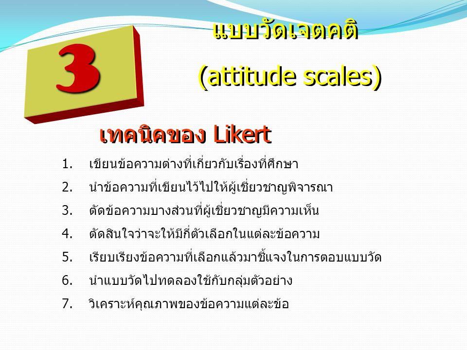 3 แบบวัดเจตคติ (attitude scales) แบบวัดเจตคติ (attitude scales) เทคนิคของ Likert 1.เขียนข้อความต่างที่เกี่ยวกับเรื่องที่ศึกษา 2.นำข้อความที่เขียนไว้ไป