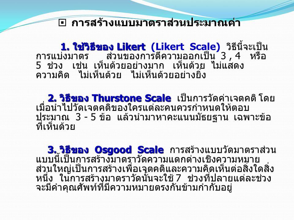  การสร้างแบบมาตราส่วนประมาณค่า 1. ใช้วิธีของ Likert 1. ใช้วิธีของ Likert (Likert Scale) วิธีนี้จะเป็น การแบ่งมาตรส่วนของการตีความออกเป็น 3, 4 หรือ 5