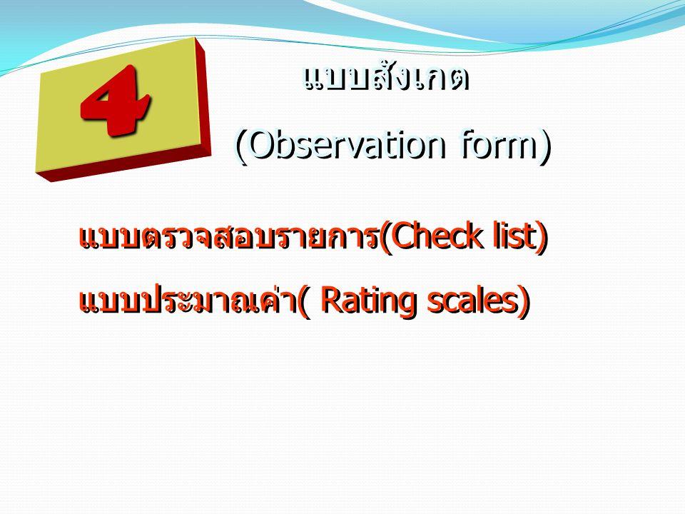 4 แบบสังเกต (Observation form) แบบสังเกต (Observation form) แบบประมาณค่า( Rating scales) แบบตรวจสอบรายการ(Check list)