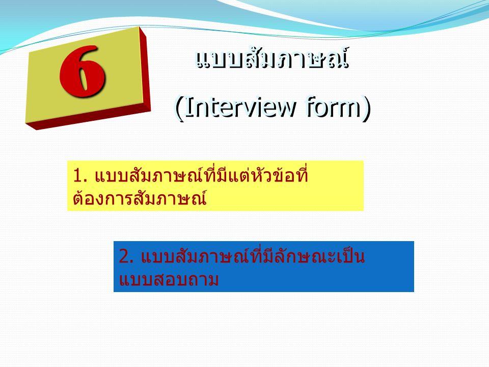 แบบสัมภาษณ์ (Interview form) แบบสัมภาษณ์ (Interview form) 1. แบบสัมภาษณ์ที่มีแต่หัวข้อที่ ต้องการสัมภาษณ์ 2. แบบสัมภาษณ์ที่มีลักษณะเป็น แบบสอบถาม 6