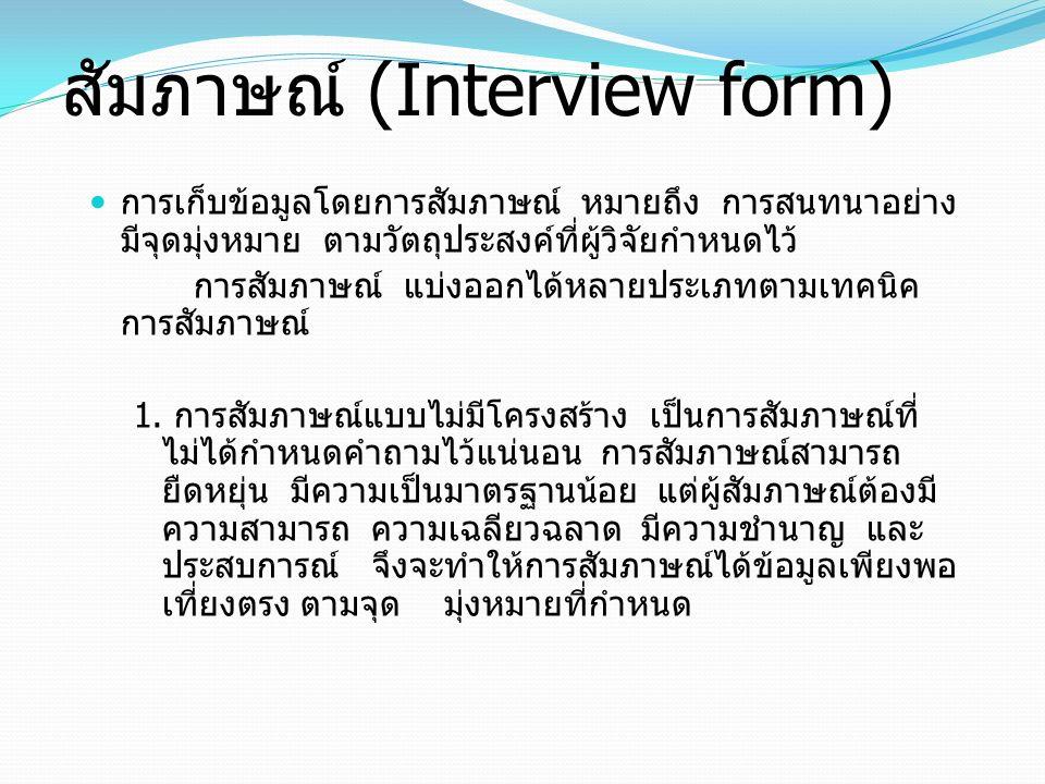 สัมภาษณ์ (Interview form) การเก็บข้อมูลโดยการสัมภาษณ์ หมายถึง การสนทนาอย่าง มีจุดมุ่งหมาย ตามวัตถุประสงค์ที่ผู้วิจัยกำหนดไว้ การสัมภาษณ์ แบ่งออกได้หลา