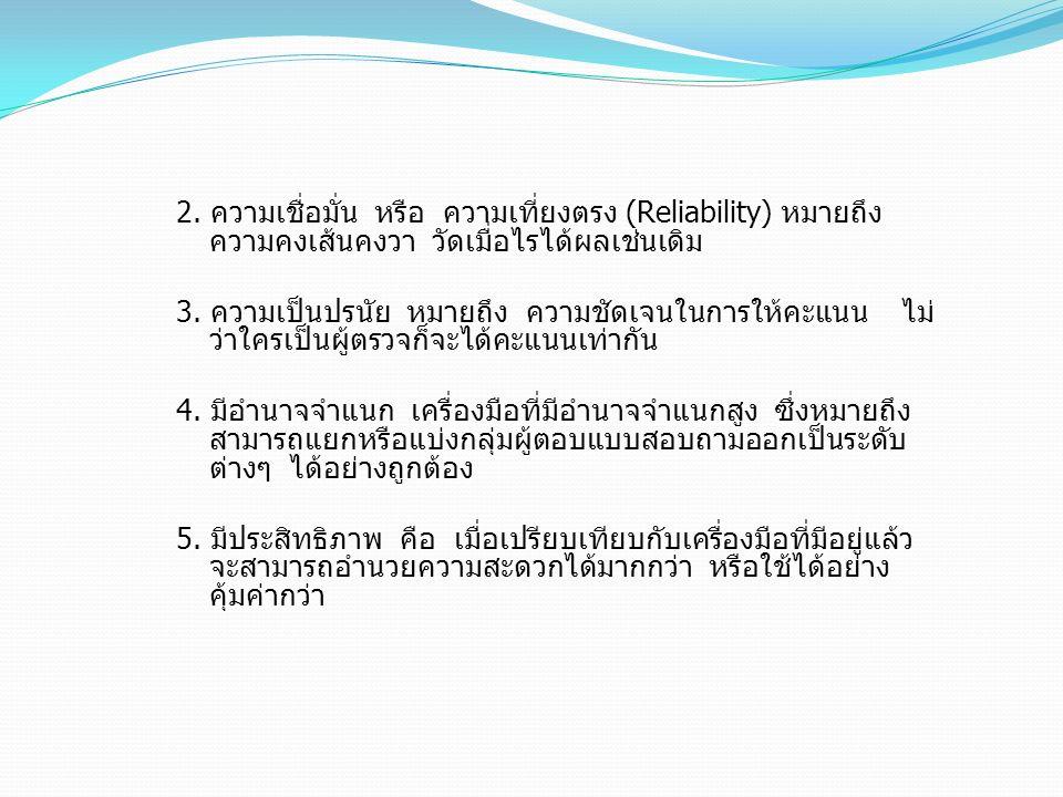 2. ความเชื่อมั่น หรือ ความเที่ยงตรง (Reliability) หมายถึง ความคงเส้นคงวา วัดเมื่อไรได้ผลเช่นเดิม 3. ความเป็นปรนัย หมายถึง ความชัดเจนในการให้คะแนน ไม่