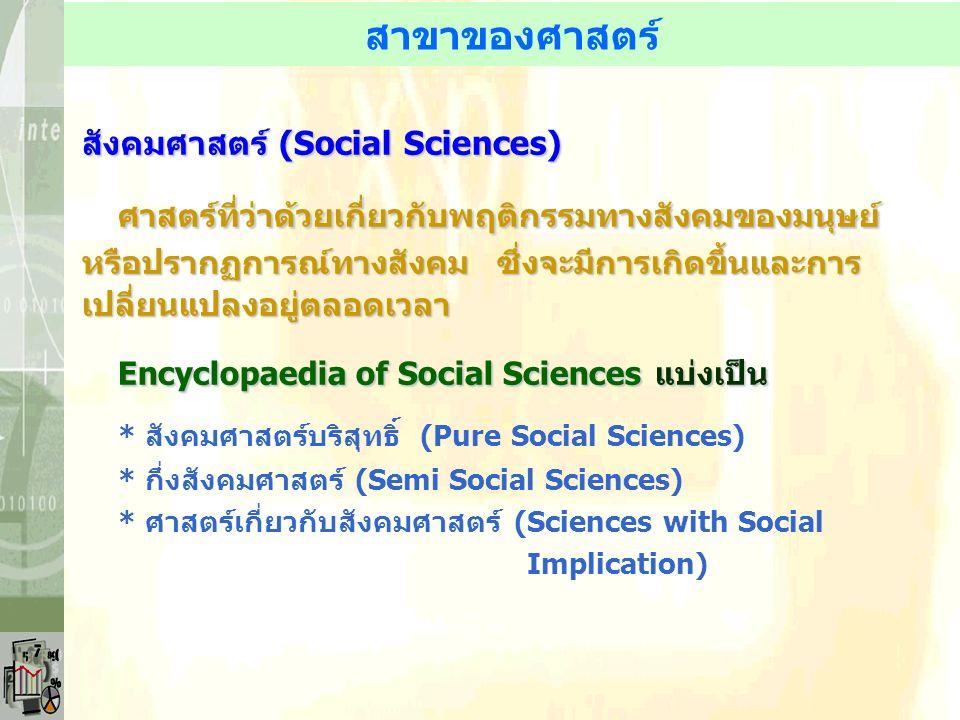 สาขาของศาสตร์ สังคมศาสตร์ (Social Sciences) ศาสตร์ที่ว่าด้วยเกี่ยวกับพฤติกรรมทางสังคมของมนุษย์ หรือปรากฏการณ์ทางสังคม ซึ่งจะมีการเกิดขึ้นและการ เปลี่ยนแปลงอยู่ตลอดเวลา Encyclopaedia of Social Sciences แบ่งเป็น * สังคมศาสตร์บริสุทธิ์ (Pure Social Sciences) * กึ่งสังคมศาสตร์ (Semi Social Sciences) * ศาสตร์เกี่ยวกับสังคมศาสตร์ (Sciences with Social Implication)