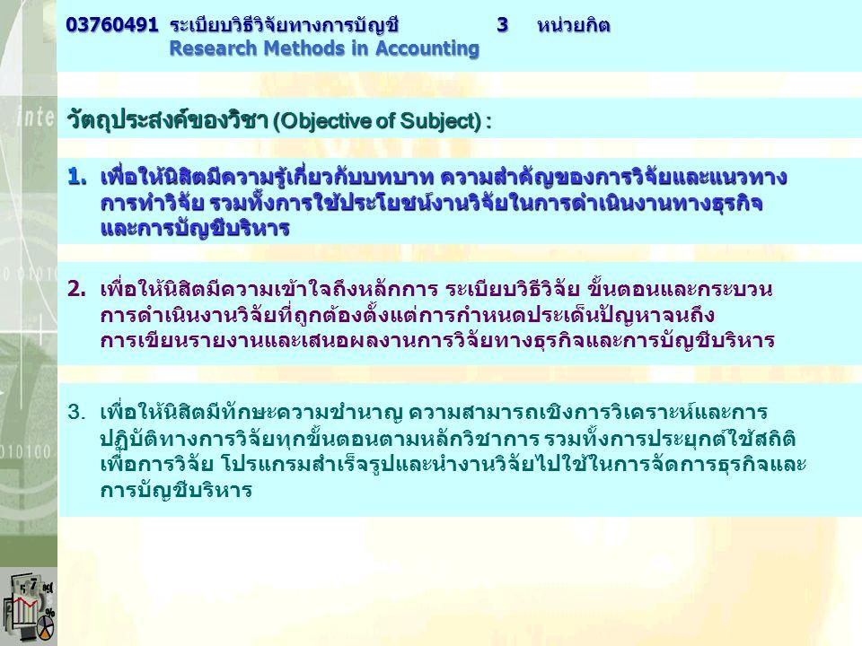 วัตถุประสงค์ของวิชา (Objective of Subject) : 2.เพื่อให้นิสิตมีความเข้าใจถึงหลักการ ระเบียบวิธีวิจัย ขั้นตอนและกระบวน การดำเนินงานวิจัยที่ถูกต้องตั้งแต่การกำหนดประเด็นปัญหาจนถึง การเขียนรายงานและเสนอผลงานการวิจัยทางธุรกิจและการบัญชีบริหาร 1.เพื่อให้นิสิตมีความรู้เกี่ยวกับบทบาท ความสำคัญของการวิจัยและแนวทาง การทำวิจัย รวมทั้งการใช้ประโยชน์งานวิจัยในการดำเนินงานทางธุรกิจ และการบัญชีบริหาร 3.เ พื่อให้นิสิตมีทักษะความชำนาญ ความสามารถเชิงการวิเคราะห์และการ ปฏิบัติทางการวิจัยทุกขั้นตอนตามหลักวิชาการ รวมทั้งการประยุกต์ใช้สถิติ เพื่อการวิจัย โปรแกรมสำเร็จรูปและนำงานวิจัยไปใช้ในการจัดการธุรกิจและ การบัญชีบริหาร 03760491 ระเบียบวิธีวิจัยทางการบัญชี3 หน่วยกิต Research Methods in Accounting Research Methods in Accounting