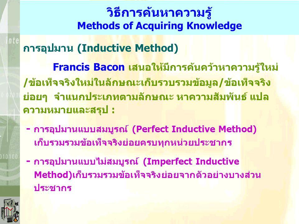 วิธีการค้นหาความรู้ Methods of Acquiring Knowledge การอุปมาน (Inductive Method) Francis Bacon เสนอให้มีการค้นคว้าหาความรู้ใหม่ /ข้อเท็จจริงใหม่ในลักษณะเก็บรวบรวมข้อมูล/ข้อเท็จจริง ย่อยๆ จำแนกประเภทตามลักษณะ หาความสัมพันธ์ แปล ความหมายและสรุป : - การอุปมานแบบสมบูรณ์ (Perfect Inductive Method) เก็บรวมรวมข้อเท็จจริงย่อยครบทุกหน่วยประชากร - การอุปมานแบบไม่สมบูรณ์ (Imperfect Inductive Method)เก็บรวมรวมข้อเท็จจริงย่อยจากตัวอย่างบางส่วน ประชากร