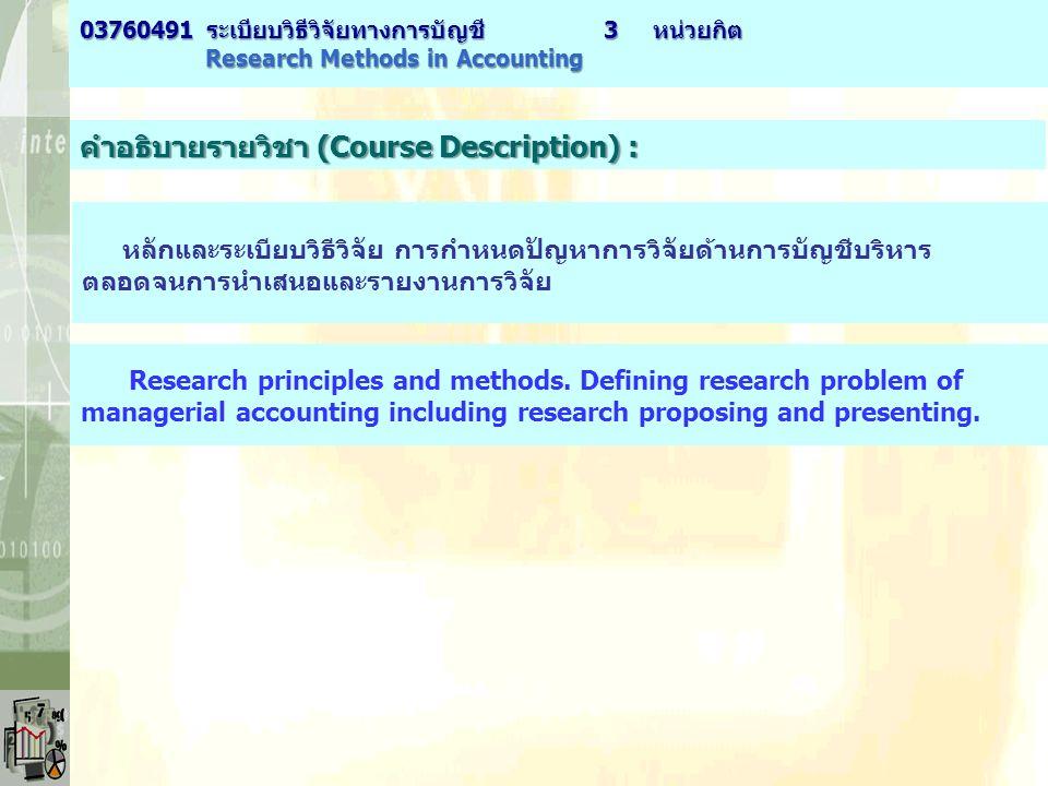 คำอธิบายรายวิชา (Course Description) : หลักและระเบียบวิธีวิจัย การกำหนดปัญหาการวิจัยด้านการบัญชีบริหาร ตลอดจนการนำเสนอและรายงานการวิจัย Research principles and methods.