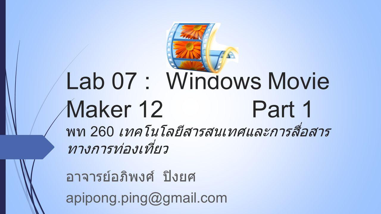 Lab 07 : Windows Movie Maker 12Part 1 พท 260 เทคโนโลยีสารสนเทศและการสื่อสาร ทางการท่องเที่ยว อาจารย์อภิพงศ์ ปิงยศ apipong.ping@gmail.com