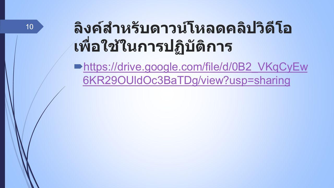 ลิงค์สำหรับดาวน์โหลดคลิปวิดีโอ เพื่อใช้ในการปฏิบัติการ  https://drive.google.com/file/d/0B2_VKqCyEw 6KR29OUldOc3BaTDg/view usp=sharing https://drive.google.com/file/d/0B2_VKqCyEw 6KR29OUldOc3BaTDg/view usp=sharing 10