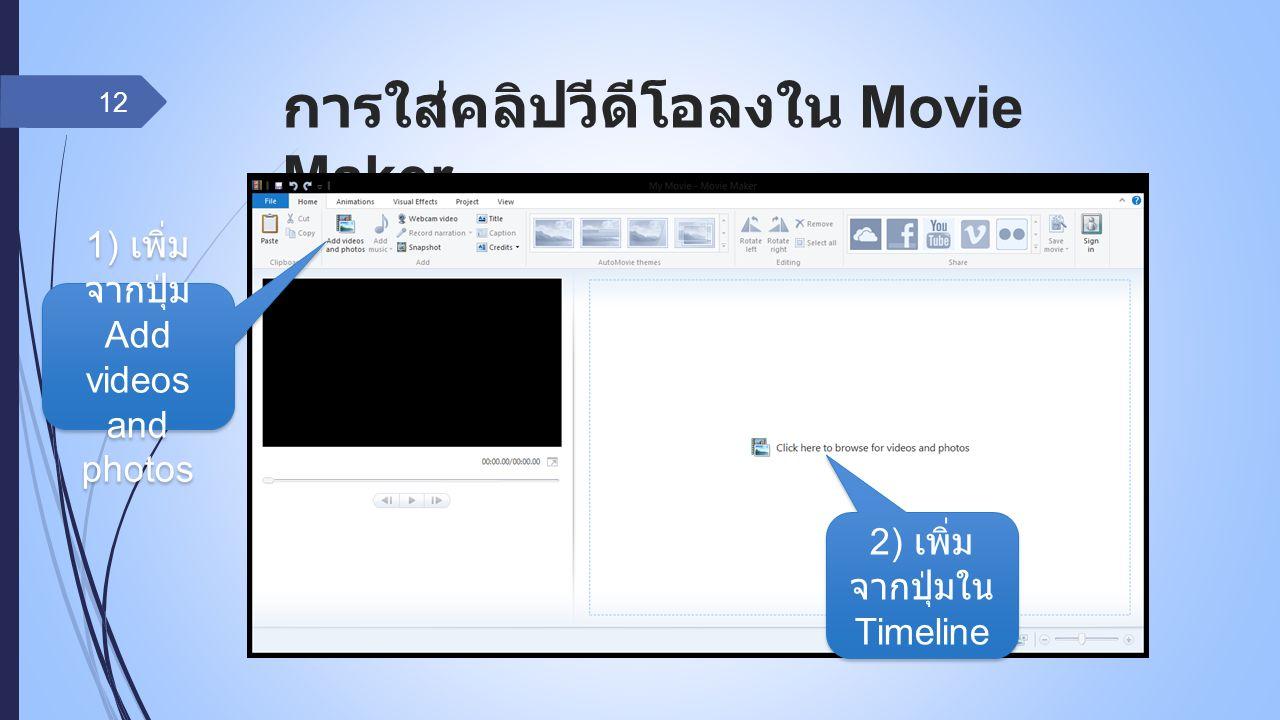 การใส่คลิปวีดีโอลงใน Movie Maker 12 1) เพิ่ม จากปุ่ม Add videos and photos 2) เพิ่ม จากปุ่มใน Timeline
