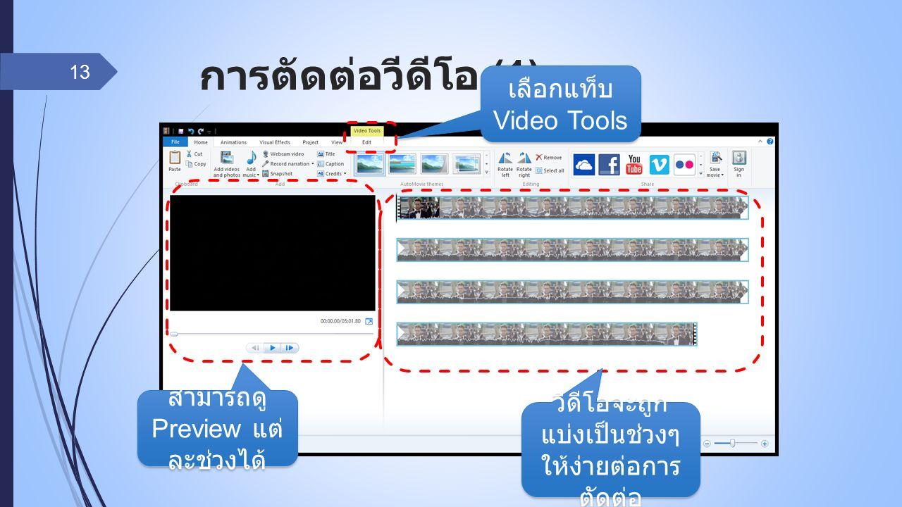 การตัดต่อวีดีโอ (1) 13 วีดีโอจะถูก แบ่งเป็นช่วงๆ ให้ง่ายต่อการ ตัดต่อ สามารถดู Preview แต่ ละช่วงได้ เลือกแท็บ Video Tools