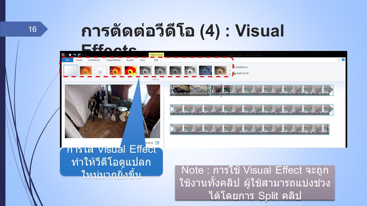 การตัดต่อวีดีโอ (4) : Visual Effects 16 การใส่ Visual Effect ทำให้วีดีโอดูแปลก ใหม่มากยิ่งขึ้น Note : การใช้ Visual Effect จะถูก ใช้งานทั้งคลิป ผู้ใช้สามารถแบ่งช่วง ได้โดยการ Split คลิป