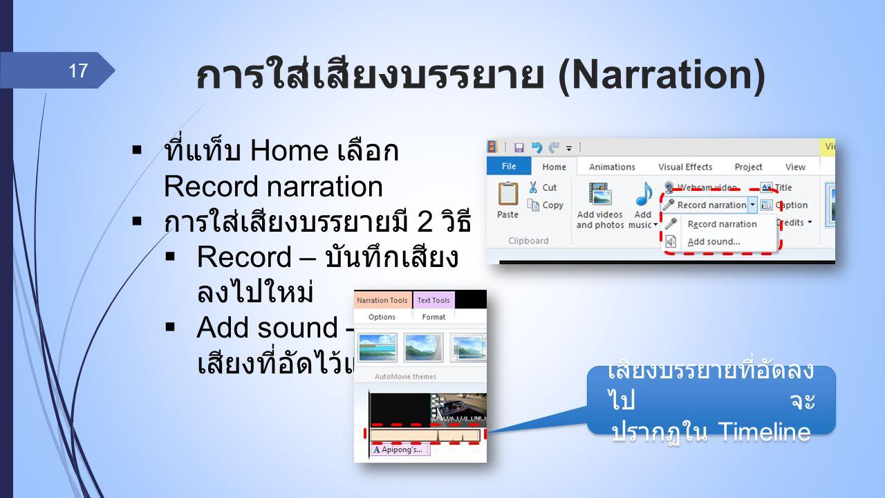การใส่เสียงบรรยาย (Narration) 17  ที่แท็บ Home เลือก Record narration  การใส่เสียงบรรยายมี 2 วิธี  Record – บันทึกเสียง ลงไปใหม่  Add sound - ใส่ไฟล์ เสียงที่อัดไว้แล้วเข้าไป เสียงบรรยายที่อัดลง ไป จะ ปรากฏใน Timeline