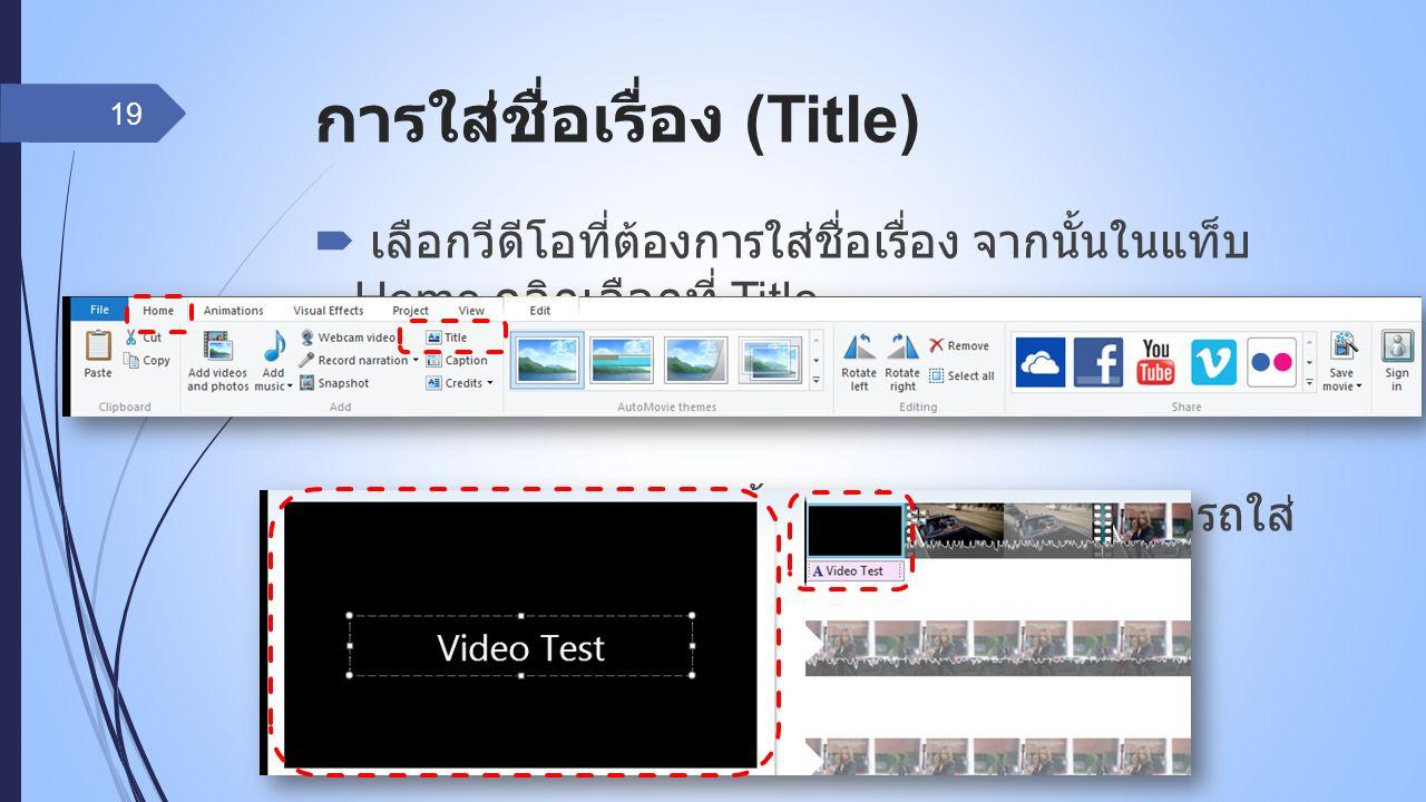 การใส่ชื่อเรื่อง (Title)  เลือกวีดีโอที่ต้องการใส่ชื่อเรื่อง จากนั้นในแท็บ Home คลิกเลือกที่ Title  จะปรากฏหน้า Title ขึ้นมาเป็นฉากแรก สามารถใส่ ข้อความลงไปได้ 19