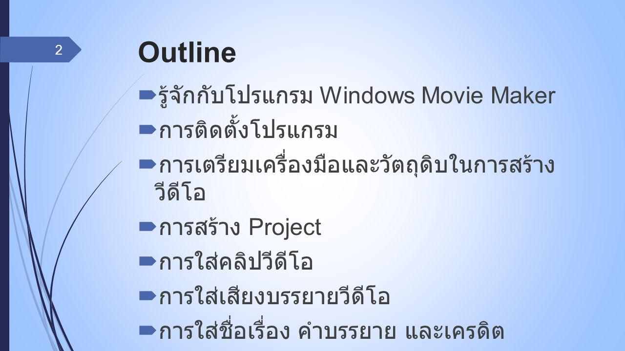 Outline  รู้จักกับโปรแกรม Windows Movie Maker  การติดตั้งโปรแกรม  การเตรียมเครื่องมือและวัตถุดิบในการสร้าง วีดีโอ  การสร้าง Project  การใส่คลิปวีดีโอ  การใส่เสียงบรรยายวีดีโอ  การใส่ชื่อเรื่อง คำบรรยาย และเครดิต 2