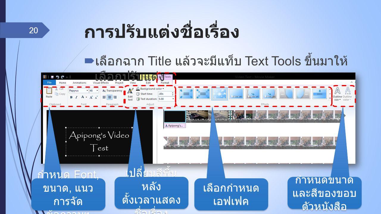 การปรับแต่งชื่อเรื่อง  เลือกฉาก Title แล้วจะมีแท็บ Text Tools ขึ้นมาให้ เลือกปรับแต่ง 20 กำหนด Font, ขนาด, แนว การจัด ข้อความฯ เปลี่ยนสีพื้น หลัง ตั้งเวลาแสดง ชื่อเรื่อง เลือกกำหนด เอฟเฟค กำหนดขนาด และสีของขอบ ตัวหนังสือ