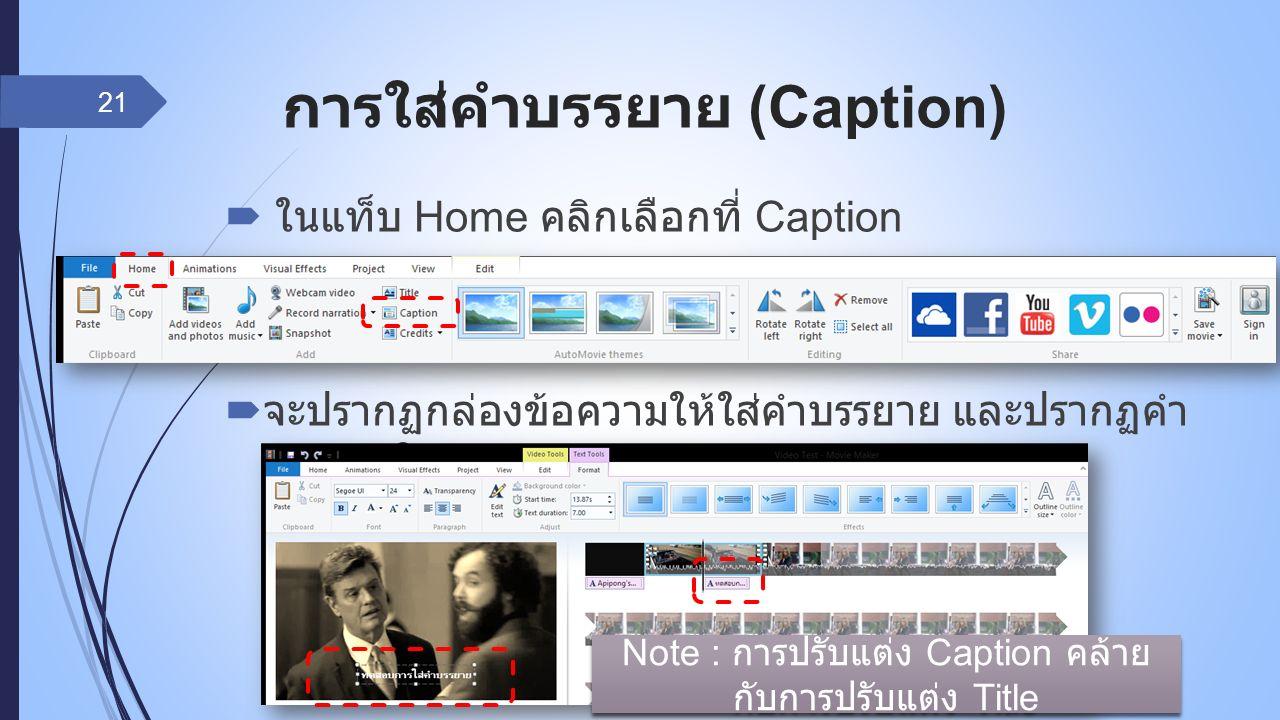 การใส่คำบรรยาย (Caption)  ในแท็บ Home คลิกเลือกที่ Caption  จะปรากฏกล่องข้อความให้ใส่คำบรรยาย และปรากฏคำ บรรยายใน Timeline ด้วย 21 Note : การปรับแต่ง Caption คล้าย กับการปรับแต่ง Title