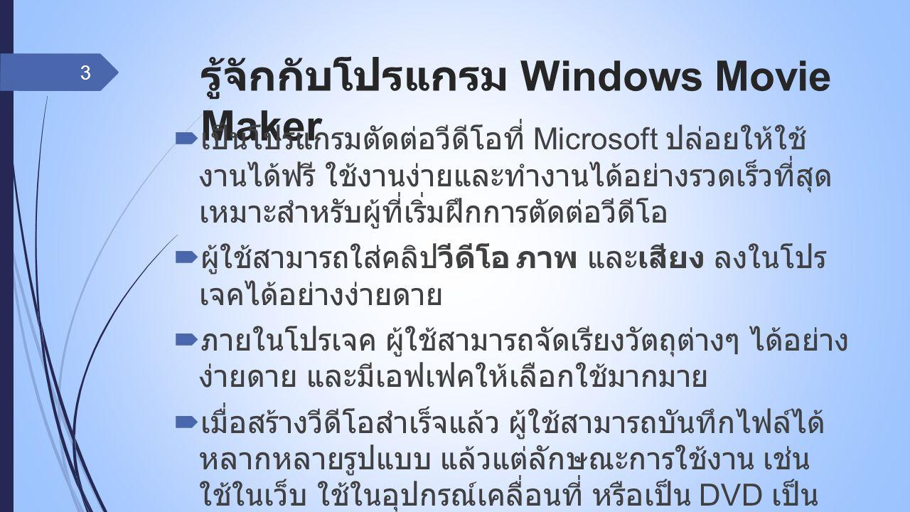 รู้จักกับโปรแกรม Windows Movie Maker  เป็นโปรแกรมตัดต่อวีดีโอที่ Microsoft ปล่อยให้ใช้ งานได้ฟรี ใช้งานง่ายและทำงานได้อย่างรวดเร็วที่สุด เหมาะสำหรับผู้ที่เริ่มฝึกการตัดต่อวีดีโอ  ผู้ใช้สามารถใส่คลิปวีดีโอ ภาพ และเสียง ลงในโปร เจคได้อย่างง่ายดาย  ภายในโปรเจค ผู้ใช้สามารถจัดเรียงวัตถุต่างๆ ได้อย่าง ง่ายดาย และมีเอฟเฟคให้เลือกใช้มากมาย  เมื่อสร้างวีดีโอสำเร็จแล้ว ผู้ใช้สามารถบันทึกไฟล์ได้ หลากหลายรูปแบบ แล้วแต่ลักษณะการใช้งาน เช่น ใช้ในเว็บ ใช้ในอุปกรณ์เคลื่อนที่ หรือเป็น DVD เป็น ต้น 3