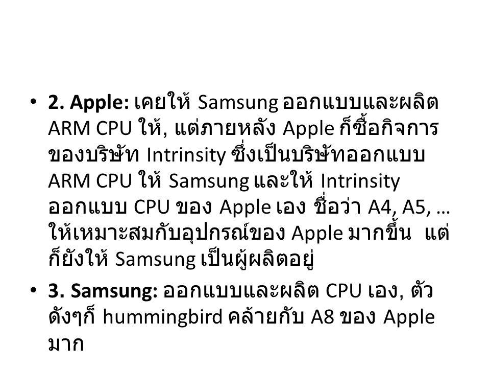 2. Apple: เคยให้ Samsung ออกแบบและผลิต ARM CPU ให้, แต่ภายหลัง Apple ก็ซื้อกิจการ ของบริษัท Intrinsity ซึ่งเป็นบริษัทออกแบบ ARM CPU ให้ Samsung และให้
