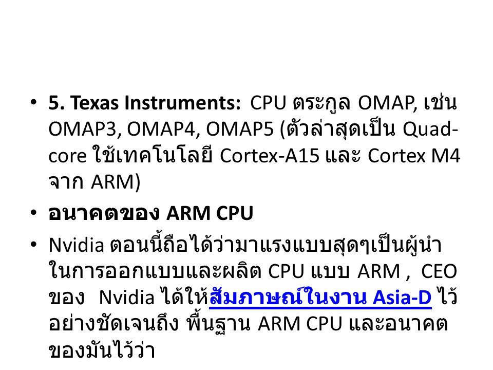 5. Texas Instruments: CPU ตระกูล OMAP, เช่น OMAP3, OMAP4, OMAP5 ( ตัวล่าสุดเป็น Quad- core ใช้เทคโนโลยี Cortex-A15 และ Cortex M4 จาก ARM) อนาคตของ ARM
