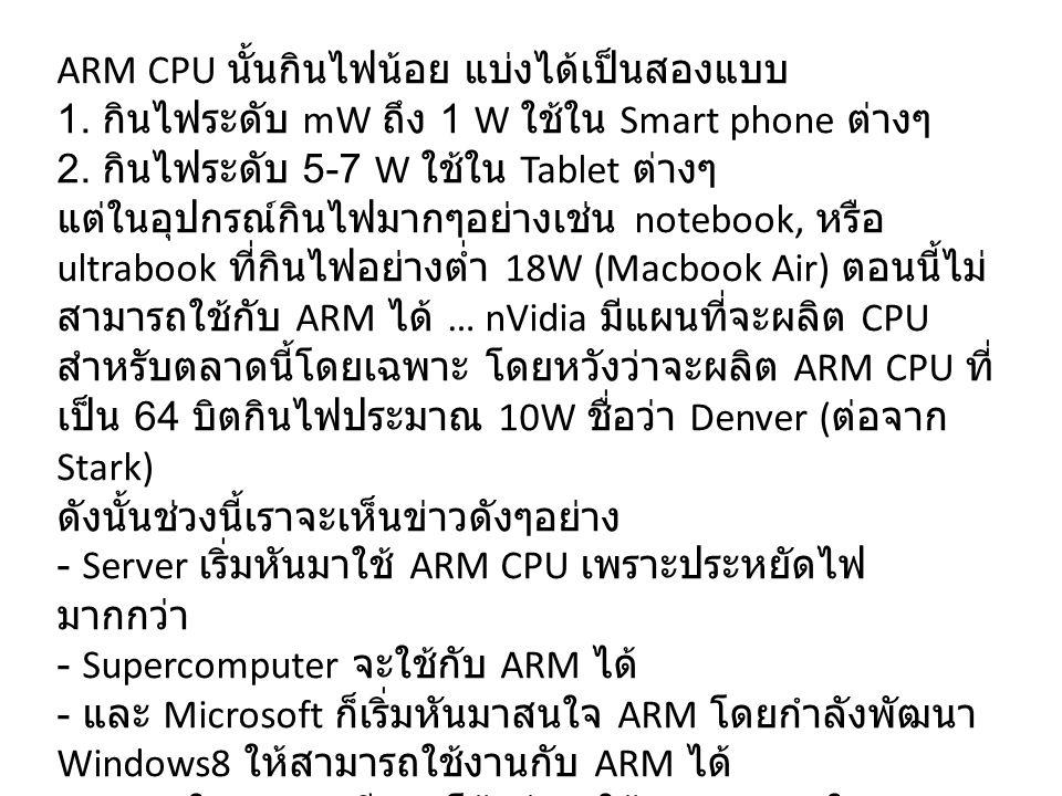 ARM CPU นั้นกินไฟน้อย แบ่งได้เป็นสองแบบ 1. กินไฟระดับ mW ถึง 1 W ใช้ใน Smart phone ต่างๆ 2. กินไฟระดับ 5-7 W ใช้ใน Tablet ต่างๆ แต่ในอุปกรณ์กินไฟมากๆอ