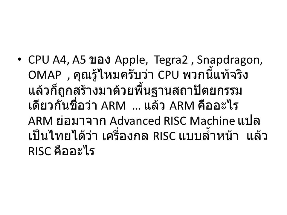 CPU A4, A5 ของ Apple, Tegra2, Snapdragon, OMAP, คุณรู้ไหมครับว่า CPU พวกนี้แท้จริง แล้วก็ถูกสร้างมาด้วยพื้นฐานสถาปัตยกรรม เดียวกันชื่อว่า ARM … แล้ว ARM คืออะไร ARM ย่อมาจาก Advanced RISC Machine แปล เป็นไทยได้ว่า เครื่องกล RISC แบบล้ำหน้า แล้ว RISC คืออะไร