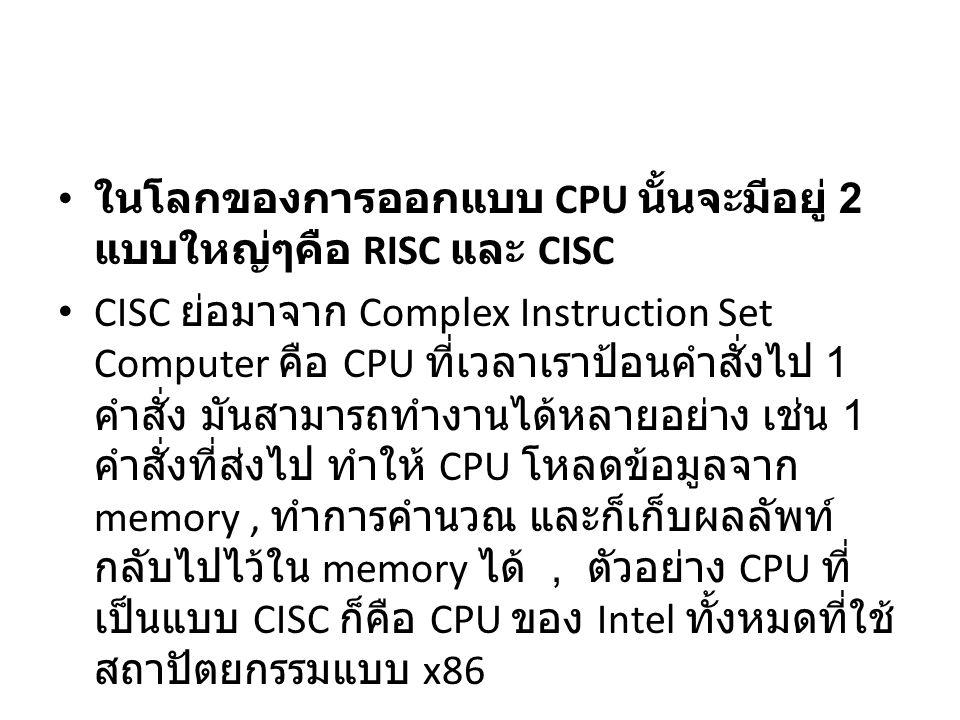 ในโลกของการออกแบบ CPU นั้นจะมีอยู่ 2 แบบใหญ่ๆคือ RISC และ CISC CISC ย่อมาจาก Complex Instruction Set Computer คือ CPU ที่เวลาเราป้อนคำสั่งไป 1 คำสั่ง มันสามารถทำงานได้หลายอย่าง เช่น 1 คำสั่งที่ส่งไป ทำให้ CPU โหลดข้อมูลจาก memory, ทำการคำนวณ และก็เก็บผลลัพท์ กลับไปไว้ใน memory ได้, ตัวอย่าง CPU ที่ เป็นแบบ CISC ก็คือ CPU ของ Intel ทั้งหมดที่ใช้ สถาปัตยกรรมแบบ x86