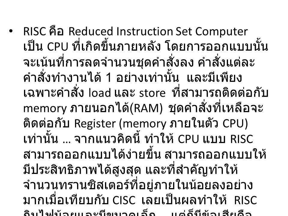 RISC คือ Reduced Instruction Set Computer เป็น CPU ที่เกิดขึ้นภายหลัง โดยการออกแบบนั้น จะเน้นที่การลดจำนวนชุดคำสั่งลง คำสั่งแต่ละ คำสั่งทำงานได้ 1 อย่างเท่านั้น และมีเพียง เฉพาะคำสั่ง load และ store ที่สามารถติดต่อกับ memory ภายนอกได้ (RAM) ชุดคำสั่งที่เหลือจะ ติดต่อกับ Register (memory ภายในตัว CPU) เท่านั้น … จากแนวคิดนี้ ทำให้ CPU แบบ RISC สามารถออกแบบได้ง่ายขึ้น สามารถออกแบบให้ มีประสิทธิภาพได้สูงสุด และที่สำคัญทำให้ จำนวนทรานซิสเตอร์ที่อยู่ภายในน้อยลงอย่าง มากเมื่อเทียบกับ CISC เลยเป็นผลทำให้ RISC กินไฟน้อยและมีขนาดเล็ก … แต่ก็มีข้อเสียคือ การเขียนโปรแกรมจะยุ่งยากกว่าเพราะต้องเขียน คำสั่งมากกว่า และ Complier ก็จะซับซ้อนกว่า