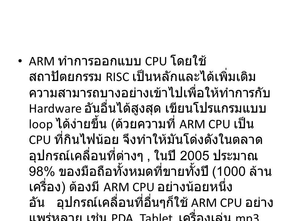 ARM ทำการออกแบบ CPU โดยใช้ สถาปัตยกรรม RISC เป็นหลักและได้เพิ่มเติม ความสามารถบางอย่างเข้าไปเพื่อให้ทำการกับ Hardware อันอื่นได้สูงสุด เขียนโปรแกรมแบบ