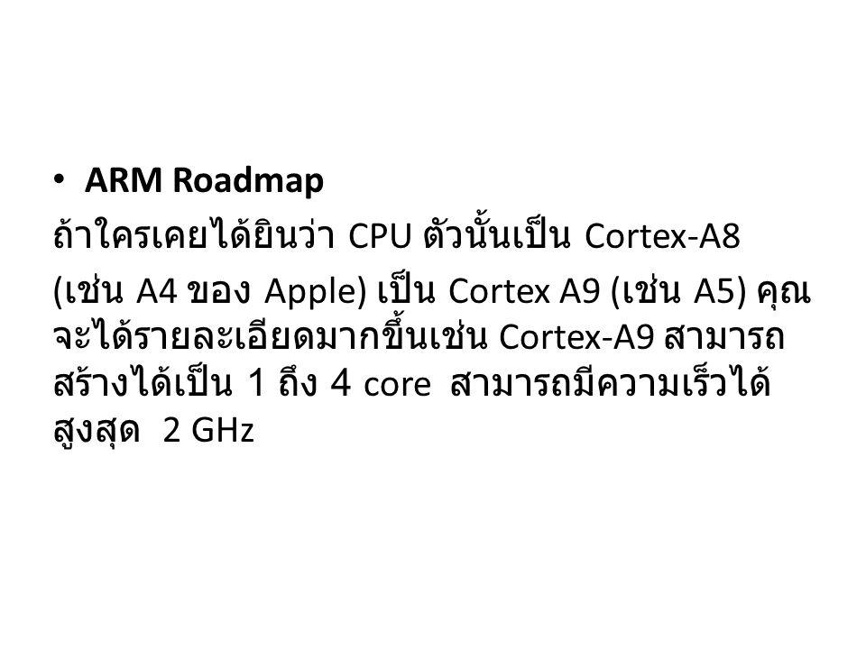 ARM Roadmap ถ้าใครเคยได้ยินว่า CPU ตัวนั้นเป็น Cortex-A8 ( เช่น A4 ของ Apple) เป็น Cortex A9 ( เช่น A5) คุณ จะได้รายละเอียดมากขึ้นเช่น Cortex-A9 สามาร