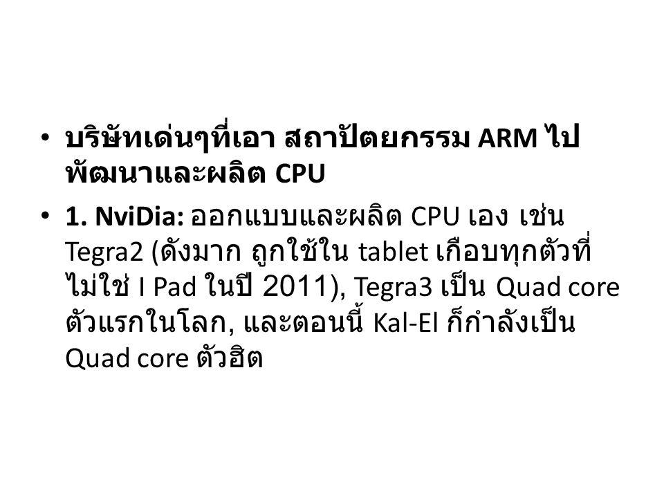บริษัทเด่นๆที่เอา สถาปัตยกรรม ARM ไป พัฒนาและผลิต CPU 1. NviDia: ออกแบบและผลิต CPU เอง เช่น Tegra2 ( ดังมาก ถูกใช้ใน tablet เกือบทุกตัวที่ ไม่ใช่ I Pa