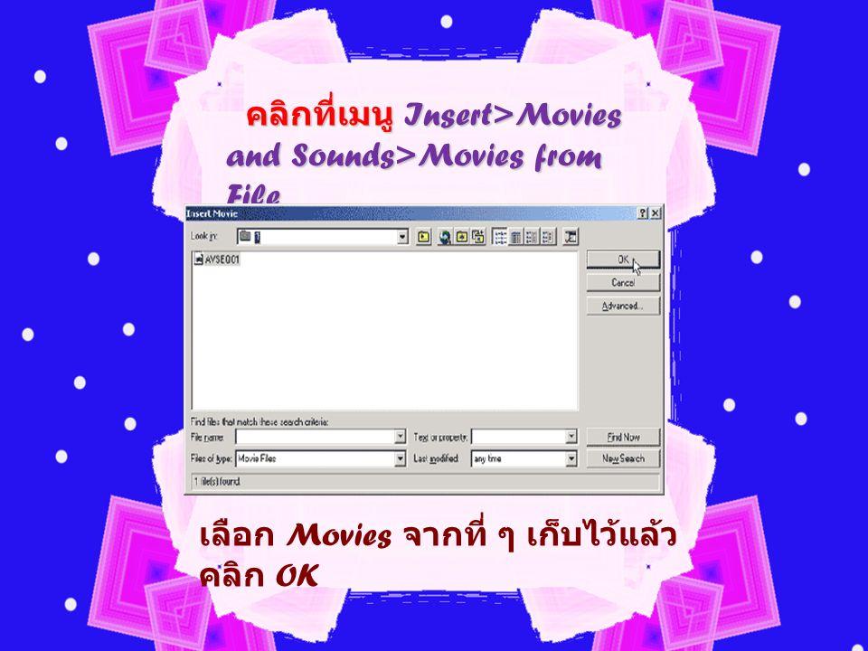 คลิกที่เมนู Insert>Movies and Sounds>Movies from File คลิกที่เมนู Insert>Movies and Sounds>Movies from File เลือก Movies จากที่ ๆ เก็บไว้แล้ว คลิก OK