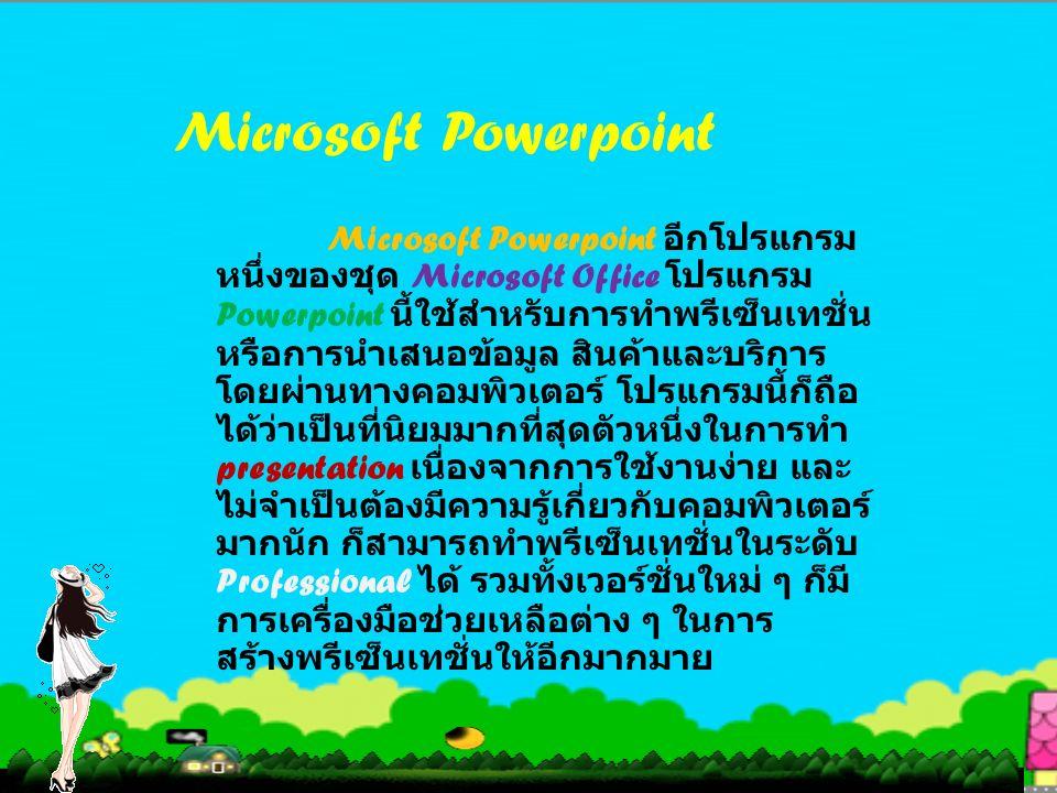 Microsoft Powerpoint Microsoft Powerpoint อีกโปรแกรม หนึ่งของชุด Microsoft Office โปรแกรม Powerpoint นี้ใช้สำหรับการทำพรีเซ็นเทชั่น หรือการนำเสนอข้อมูล สินค้าและบริการ โดยผ่านทางคอมพิวเตอร์ โปรแกรมนี้ก็ถือ ได้ว่าเป็นที่นิยมมากที่สุดตัวหนึ่งในการทำ presentation เนื่องจากการใช้งานง่าย และ ไม่จำเป็นต้องมีความรู้เกี่ยวกับคอมพิวเตอร์ มากนัก ก็สามารถทำพรีเซ็นเทชั่นในระดับ Professional ได้ รวมทั้งเวอร์ชั่นใหม่ ๆ ก็มี การเครื่องมือช่วยเหลือต่าง ๆ ในการ สร้างพรีเซ็นเทชั่นให้อีกมากมาย