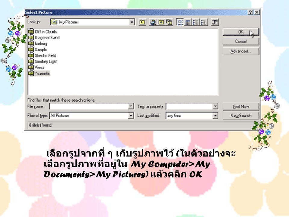 เลือกรูปจากที่ ๆ เก็บรูปภาพไว้ ( ในตัวอย่างจะ เลือกรูปภาพที่อยู่ใน My Computer>My Documents>My Pictures) แล้วคลิก OK