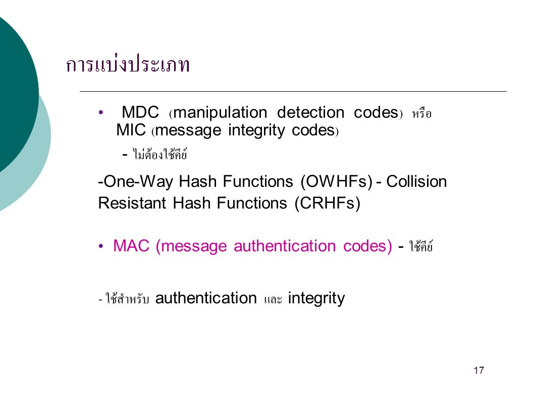 การแบ่งประเภท MDC (manipulation detection codes) หรือ MIC (message integrity codes) - ไม่ต้องใช้คีย์ -One-Way Hash Functions (OWHFs) - Collision Resistant Hash Functions (CRHFs) MAC (message authentication codes) - ใช้คีย์ - ใช้สำหรับ authentication และ integrity 17