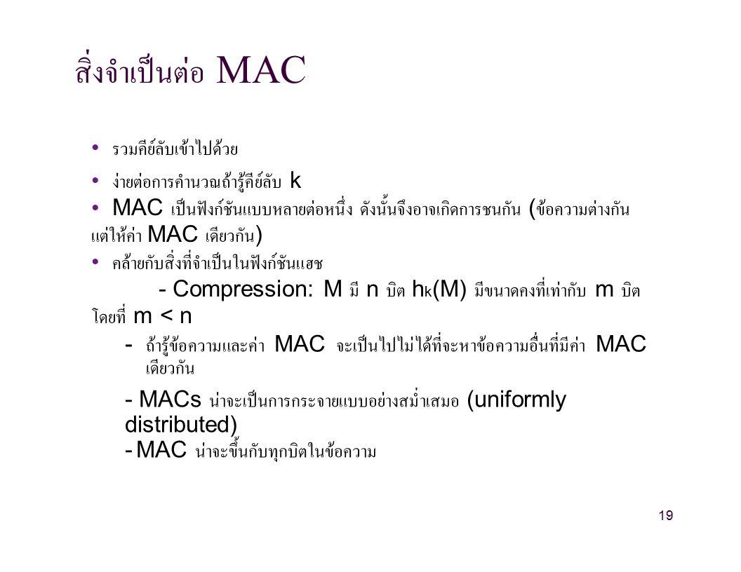 สิ่งจำเป็นต่อ MAC รวมคีย์ลับเข้าไปด้วย ง่ายต่อการคำนวณถ้ารู้คีย์ลับ k MAC เป็นฟังก์ชันแบบหลายต่อหนึ่ง ดังนั้นจึงอาจเกิดการชนกัน ( ข้อความต่างกัน แต่ให้ค่า MAC เดียวกัน ) คล้ายกับสิ่งที่จำเป็นในฟังก์ชันแฮช - Compression: M มี n บิต h k (M) มีขนาดคงที่เท่ากับ m บิต โดยที่ m < n - ถ้ารู้ข้อความและค่า MAC จะเป็นไปไม่ได้ที่จะหาข้อความอื่นที่มีค่า MAC เดียวกัน - MACs น่าจะเป็นการกระจายแบบอย่างสม่ำเสมอ (uniformly distributed) - MAC น่าจะขึ้นกับทุกบิตในข้อความ 19