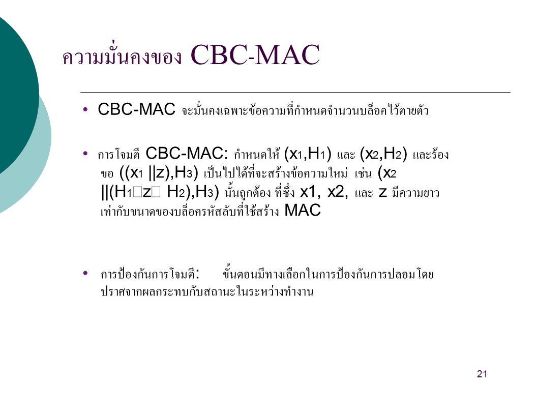 ความมั่นคงของ CBC-MAC CBC-MAC จะมั่นคงเฉพาะข้อความที่กำหนดจำนวนบล็อคไว้ตายตัว การโจมตี CBC-MAC: กำหนดให้ (x 1,H 1 ) และ (x 2,H 2 ) และร้อง ขอ ((x 1 ||z),H 3 ) เป็นไปได้ที่จะสร้างข้อความใหม่ เช่น (x 2 ||(H 1  z  H 2 ),H 3 ) นั้นถูกต้อง ที่ซึ่ง x1, x2, และ z มีความยาว เท่ากับขนาดของบล็อครหัสลับที่ใช้สร้าง MAC การป้องกันการโจมตี : ขั้นตอนมีทางเลือกในการป้องกันการปลอมโดย ปราศจากผลกระทบกับสถานะในระหว่างทำงาน 21