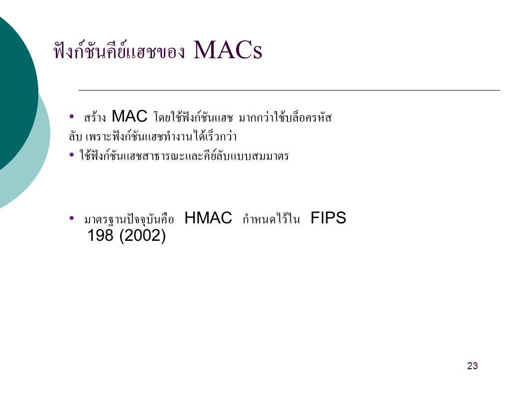 ฟังก์ชันคีย์แฮชของ MACs สร้าง MAC โดยใช้ฟังก์ชันแฮช มากกว่าใช้บล็อครหัส ลับ เพราะฟังก์ชันแฮชทำงานได้เร็วกว่า ใช้ฟังก์ชันแฮชสาธารณะและคีย์ลับแบบสมมาตร มาตรฐานปัจจุบันคือ HMAC กำหนดไว้ใน FIPS 198 (2002) 23